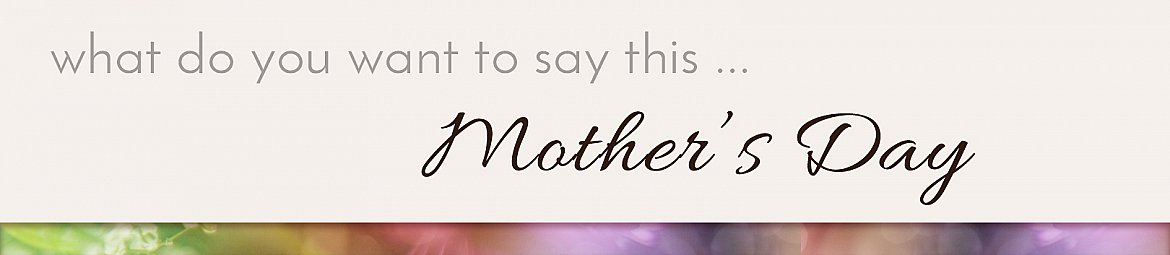 what do you want to say this Mother's Day
